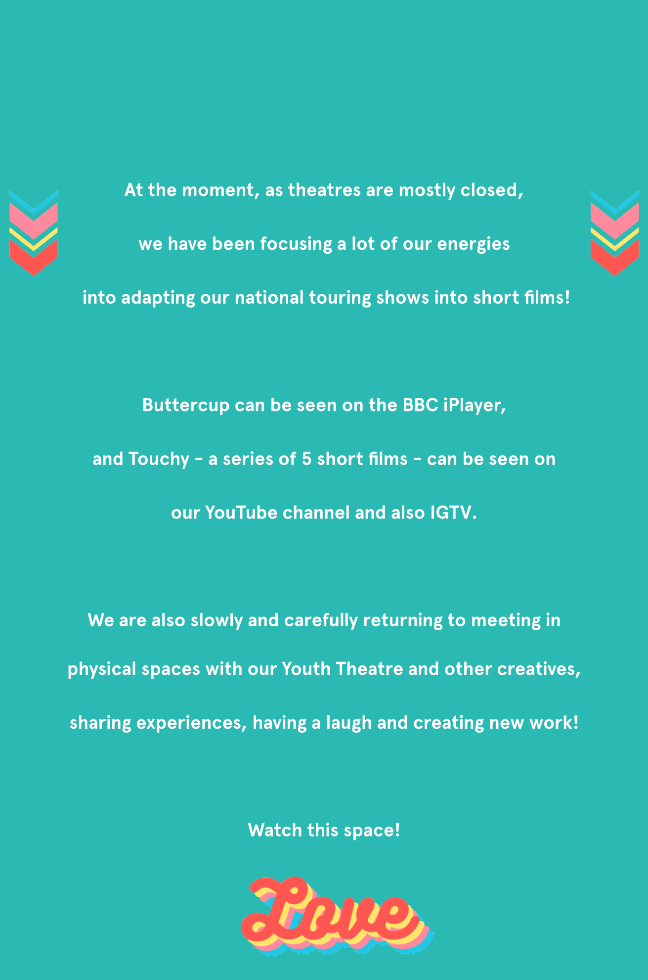 At the moment as theatres are mostly closedwe are focusing all our energies on staying creativewhilst making lots of space for wellbeing, reflection and activism. We've been making short films, audio-stories and even a live show. Over the coming months we're dedicating our homepage to share a little bit of what we have been up to! From us to you with… Love